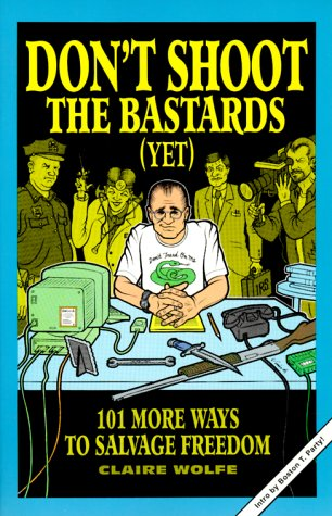 Book cover from Dont Shoot the Bastards (Yet): 101 More Ways to Salvage Freedom by Claire Wolfe
