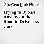 Trying to Bypass Anxiety on the Road to Driverless Cars | Christina Anderson,Neal E. Boudette