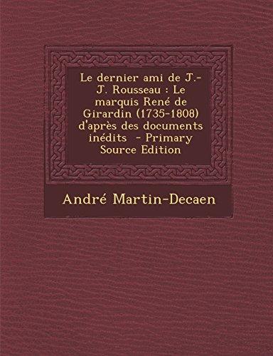 Le Dernier Ami de J.-J. Rousseau: Le Marquis Rene de Girardin (1735-1808) D'Apres Des Documents Inedits - Primary Source Edition (French Edition)