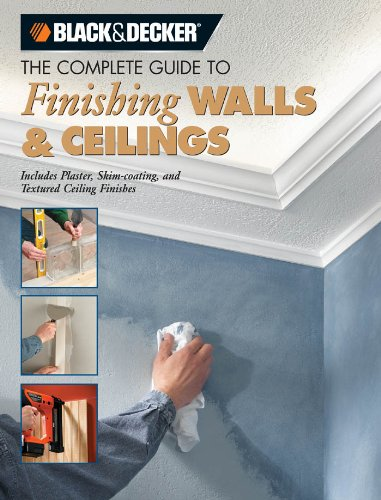 Black & Decker The Complete Guide to Finishing Walls & Ceilings: Includes Plaster, Skim-coating, and Texture Ceiling Finishes (Black & Decker Complete Guide)