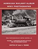 Hawaiian Railway Album WWII Photographs Volume 4 -- Plantation Railways on Kauai and the Remaining Islands
