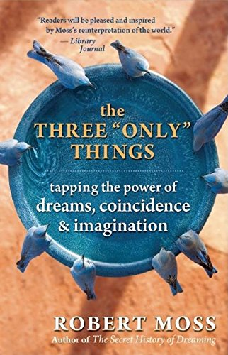 The Three Only Things: Tapping the Power of Dreams, Coincidence, and Imagination (Robert Moss)