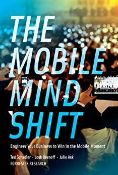 The Mobile Mind Shift: Engineer Your Business To Win in the Mobile Moment by [Schadler, Ted, Bernoff, Josh, Ask, Julie]