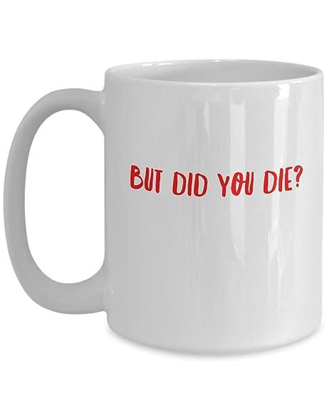 Amazon com: Funny Mug - But Did You Die? Hangover Mug Leslie
