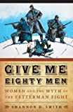 Give Me Eighty Men : Women and the Myth of the Fetterman Fight, Smith, Shannon D., 080321541X