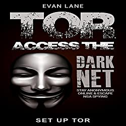 Tor: Access the Dark Net, Stay Anonymous Online and Escape NSA Spying