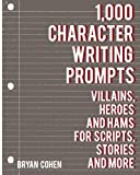 1000 prompts - 1,000 Character Writing Prompts: Villains, Heroes and Hams for Scripts, Stories and More