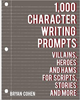 1 000 Character Writing Prompts Villains Heroes And Hams For Scripts Stories And More Cohen Bryan 9781479208975 Amazon Com Books