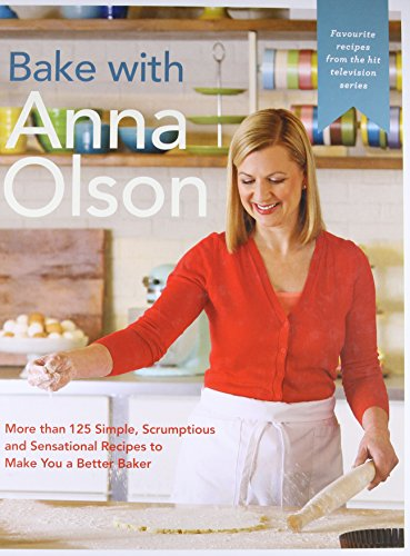 Bake with Anna Olson: More than 125 Stark, Scrumptious and Sensational Recipes to Make You a Better Baker