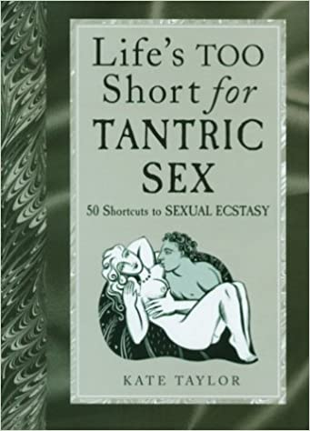 Life's Too Short for Tantric Sex: 50 Shortcuts to Sexual Ecstasy