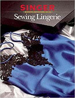 d7d12a079d93f Sewing Lingerie (Singer Sewing Reference Library) Paperback – 16 Sep 1991