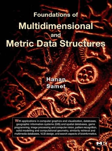 Foundations of Multidimensional and Metric Data Structures (The Morgan Kaufmann Series in Computer Graphics) by Brand: Morgan Kaufmann