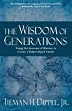 The Wisdom of Generations : Using the Lessons of History to Create a Values-Based Future, Dippel, Tieman H., Jr., 098293548X