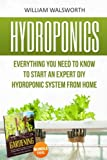 Hydroponics: Everything You Need to Know to Start an Expert DIY Hydroponic System From Home (Gardening Bundle Deal - Double Book Bundle ) (Organic ... For Beginners, Gardening For Beginners)
