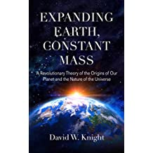 Expanding Earth, Constant Mass: A Revolutionary Theory of the Origins of Our Planet and the Nature of the Universe