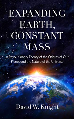 Expanding Earth, Constant Mass: A Revolutionary Theory of the Origins of Our Planet and the Nature of the Universe (English Edition)