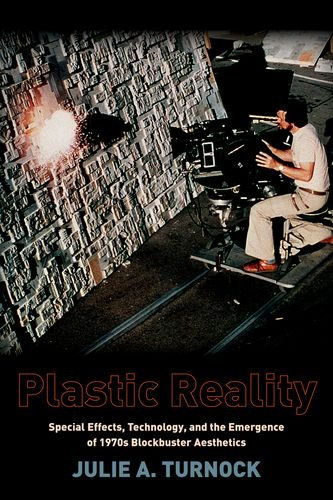Plastic Reality: Special Effects, Technology, and the Emergence of 1970s Blockbuster Aesthetics (Film and Culture Series)