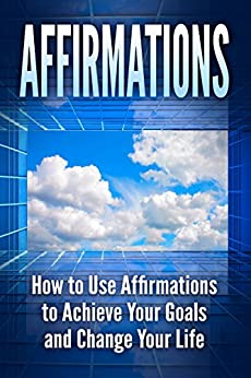 Download for free Affirmations: How to Use Affirmations to Achieve your Goals and Change your Life
