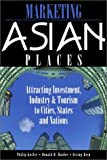 Marketing Asian Places : Attracting Investment, Industry, and Tourism to Cities, States and Nations, Kotler, Philip and Haider, Donald H., 0471479136
