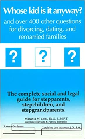 Whose Kid Is It Anyway and over Four Hundred Other Questions for Divorcing, Dating and Remarried Families: The Complete Social Legal Guide for Stepp, Sabo, Marcella M.; Gershman, Rosana
