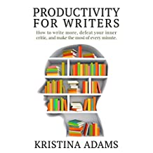 Productivity for Writers: How to write more, defeat your inner critic, and make the most of every minute