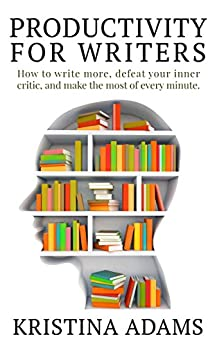 Productivity for Writers: How to write more, defeat your inner critic, and make the most of every minute by [Adams, Kristina]