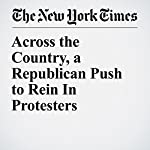 Across the Country, a Republican Push to Rein In Protesters | Mitch Smith,Michael Wines