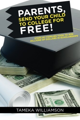 PARENTS, Send Your Child to College for FREE!: Steps My Families Took to Win Millions of Dollars in Scholarships by Tameka L Williamson (2015-02-06)
