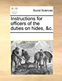 Instructions for Officers of the Duties on Hides, and C, See Notes Multiple Contributors, 1170070752