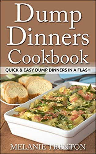 Dump Dinners Cookbook: Quick & Easy Dump Dinners In a Flash