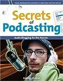 Secrets of Podcasting: Audio Blogging for the Masses