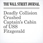 Deadly Collision Crushed Captain's Cabin of USS Fitzgerald | Alastair Gale,Gordon Lubold