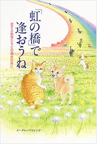 「虹の橋」で逢おうね\u2015愛する動物たちとの再会の時に