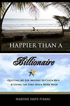 Happier Than A Billionaire: Quitting My Job, Moving to Costa Rica, and Living the Zero Hour Work Week by [Pisani, Nadine Hays]