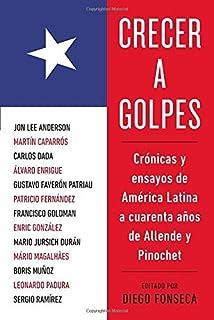 Crecer A Golpes: Cronicas y Ensayos de America Latina A 40 Anos de Allende y