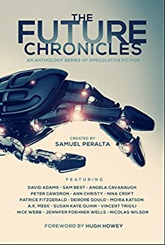 The Future Chronicles: Special Edition by [Peralta, Samuel, Howey, Hugh, Quinn, Susan Kaye, Wells, Jennifer Foehner, Webb, Nick, Cawdron, Peter, Adams, David, Best, Sam, Cavanaugh, Angela, Christy, Ann, Croft, Nina, Fitzgerald, Patrice, Gould, Deirdre , Katson, Moira, Meek, A.K., Trigili, Vincent, Wilson, Nicolas]