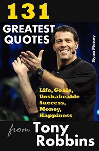 Download for free 131 Greatest Quotes from Tony Robbins: Life, Goals, Unshakeable Success, Money, Happiness