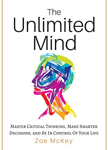 The Unlimited Mind: Master Critical Thinking, Make Smarter Decisions, And Be In Control Of Your Life cover