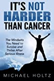 img - for It's Not Harder Than Cancer: The Mindsets You Need to Survive and Thrive After Serious Illness book / textbook / text book