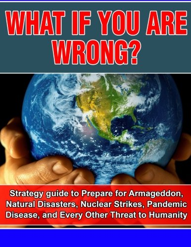 What if you are wrong?: Strategic Guide to help prepare for Armageddon, Natural Disasters, Nuclear Strikes, the Zombie A