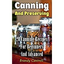 Canning And Preserving: 20 Canning Recipes For Beginners And Advanced
