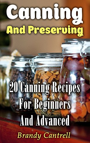 Canning And Preserving: 20 Canning Recipes For Beginners And Advanced by Brandy  Cantrell