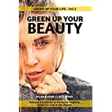 GREEN UP YOUR BEAUTY: Natural Cosmetics & Personal Hygiene Good For You & The Planet (GREEN up your LIFE Book 2)
