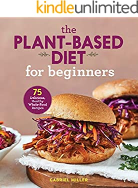 The Plant-Based Diet for Beginners: 75 Delicious, Healthy Whole-Food Recipes