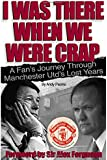 I Was There When We Were Crap: A fan's journey through Manchester United's lost years