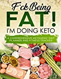 F*ck Being Fat! I m Doing Keto: Keto Journal Planner for Men and Women - Ketogenic Diet Planner to Track Weight Loss and Healthy Living - Meal Planner, Food Diary and Fitness Tracker Log Book
