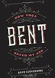 Bent: How Yoga Saved My Ass