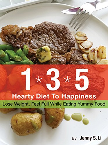 The 135 Hearty Diet To Happiness: Lose Weight, Feel Full While Eating Yummy Food