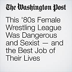 This '80s Female Wrestling League Was Dangerous and Sexist — and the Best Job of Their Lives