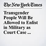 Transgender People Will Be Allowed to Enlist in Military as Court Case Advances | Helene Cooper